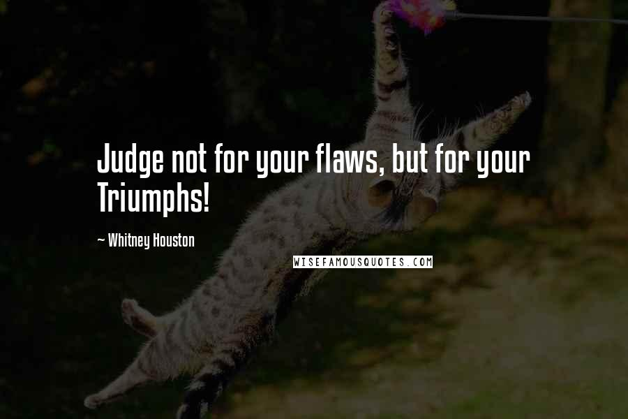 Whitney Houston quotes: Judge not for your flaws, but for your Triumphs!