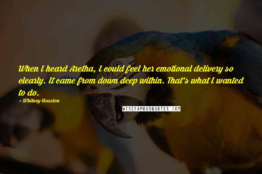 Whitney Houston quotes: When I heard Aretha, I could feel her emotional delivery so clearly. It came from down deep within. That's what I wanted to do.