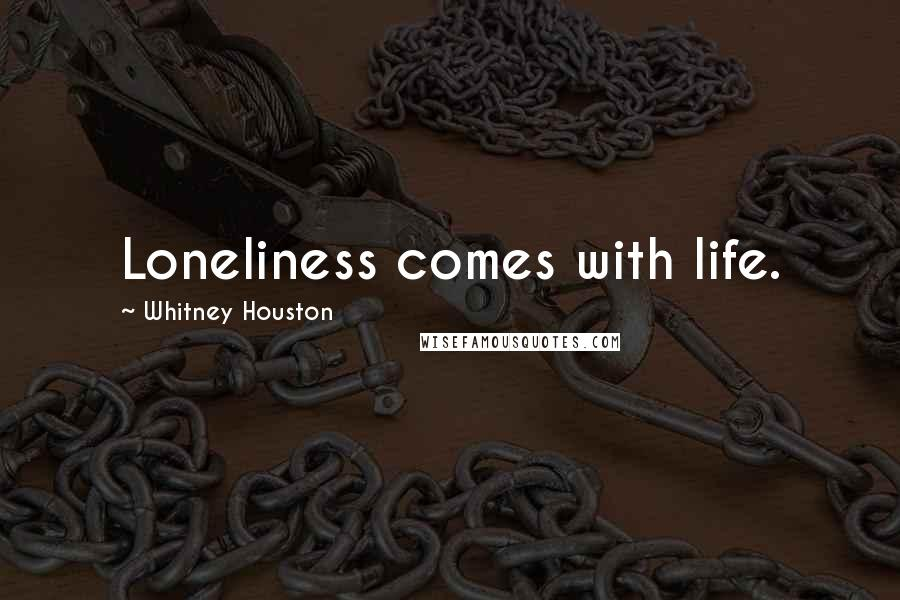 Whitney Houston quotes: Loneliness comes with life.