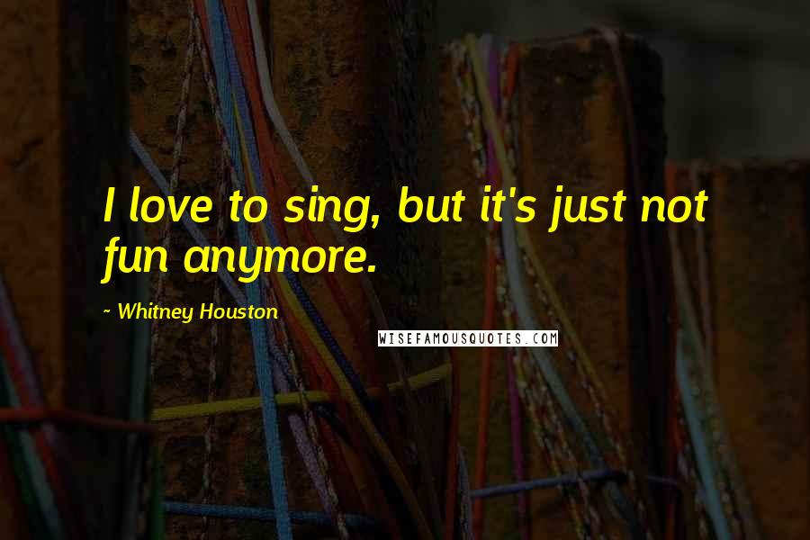 Whitney Houston quotes: I love to sing, but it's just not fun anymore.