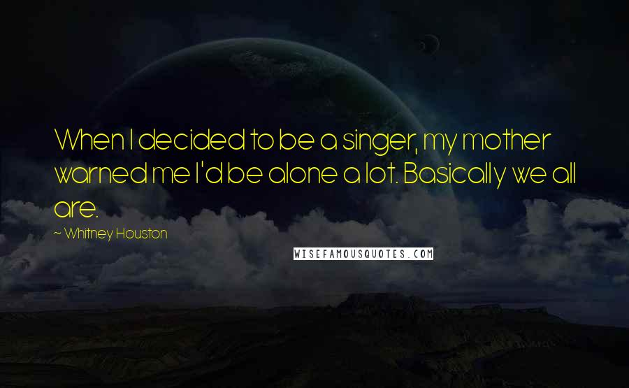 Whitney Houston quotes: When I decided to be a singer, my mother warned me I'd be alone a lot. Basically we all are.