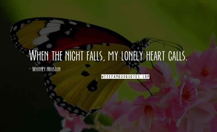 Whitney Houston quotes: When the night falls, my lonely heart calls.