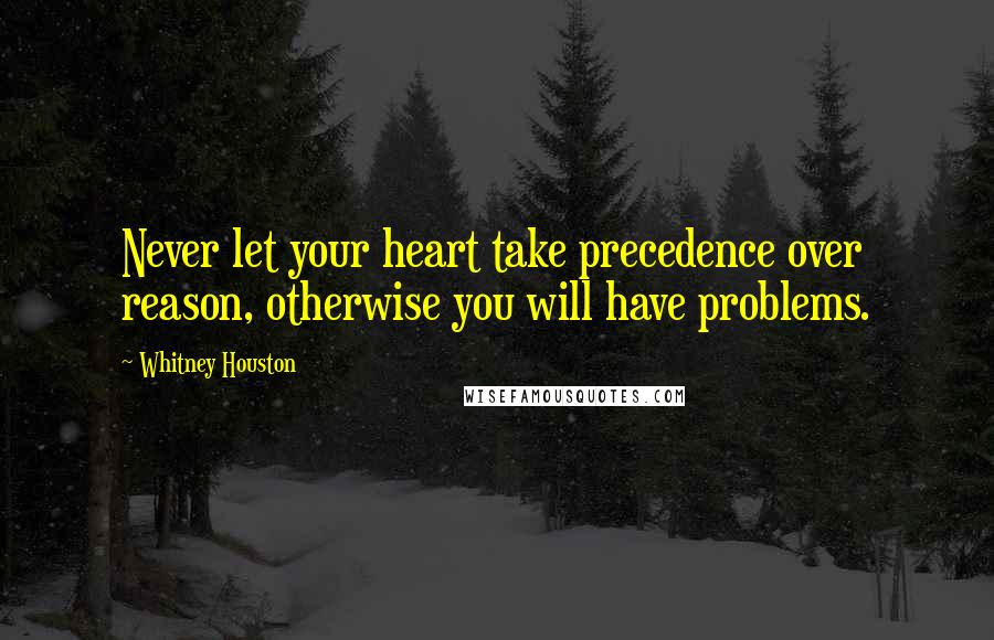 Whitney Houston quotes: Never let your heart take precedence over reason, otherwise you will have problems.