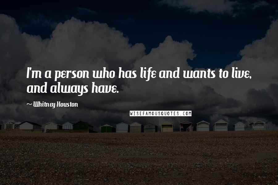 Whitney Houston quotes: I'm a person who has life and wants to live, and always have.