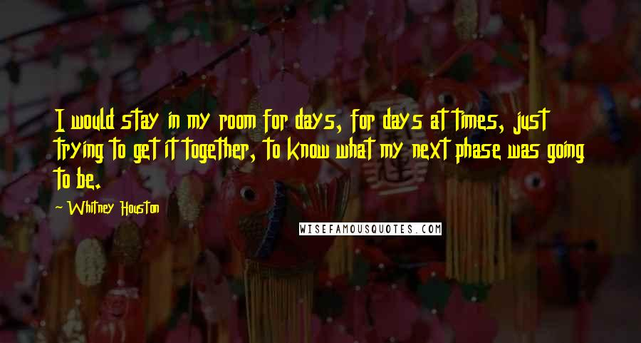 Whitney Houston quotes: I would stay in my room for days, for days at times, just trying to get it together, to know what my next phase was going to be.