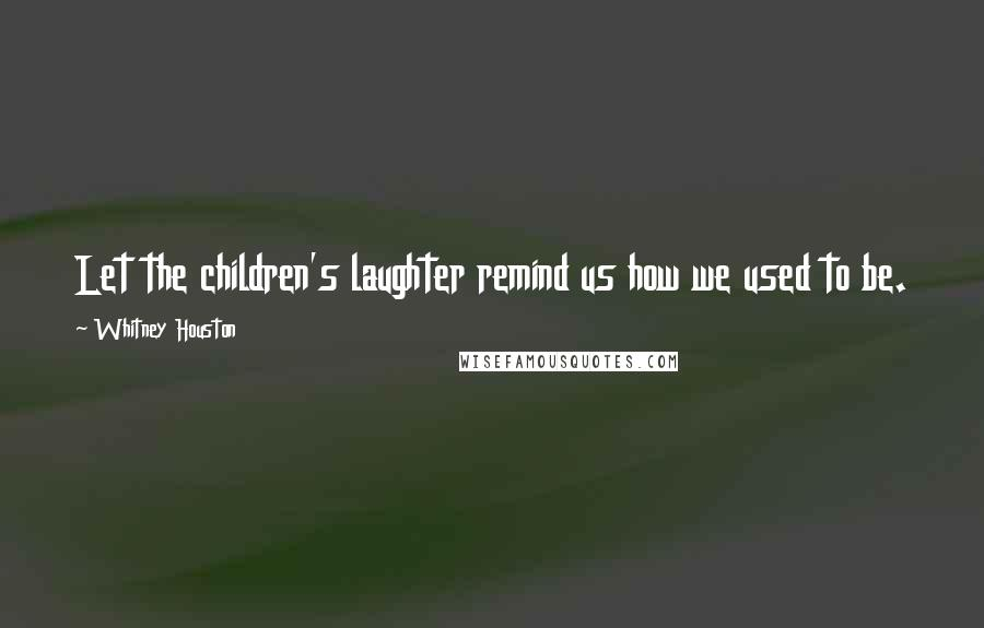 Whitney Houston quotes: Let the children's laughter remind us how we used to be.