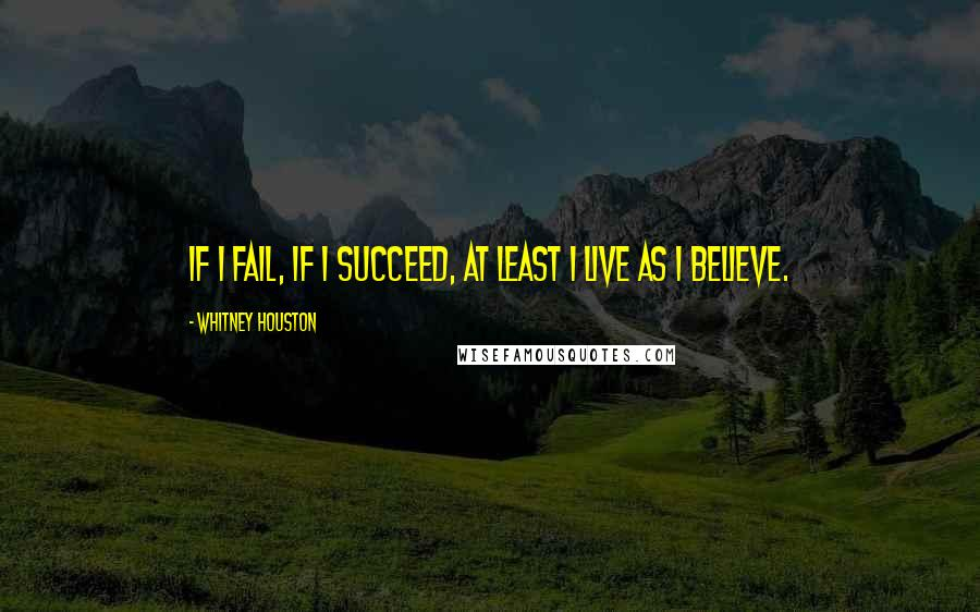 Whitney Houston quotes: If I fail, if I succeed, at least I live as I believe.