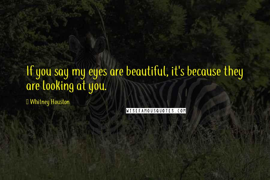 Whitney Houston quotes: If you say my eyes are beautiful, it's because they are looking at you.