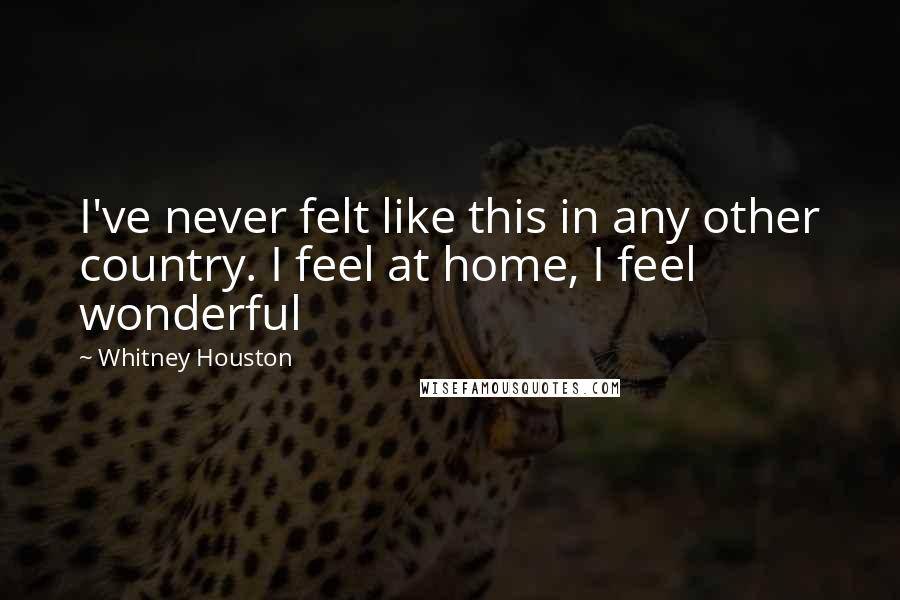 Whitney Houston quotes: I've never felt like this in any other country. I feel at home, I feel wonderful