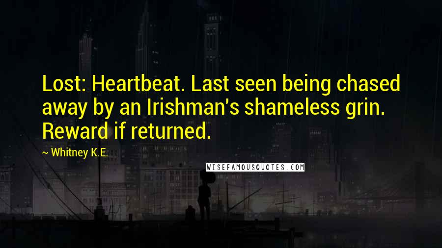 Whitney K.E. quotes: Lost: Heartbeat. Last seen being chased away by an Irishman's shameless grin. Reward if returned.