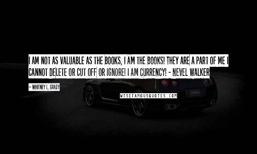 Whitney L. Grady quotes: I am not as valuable as the books, I AM the books! They are a part of me I cannot delete or cut off or ignore! I AM CURRENCY! -