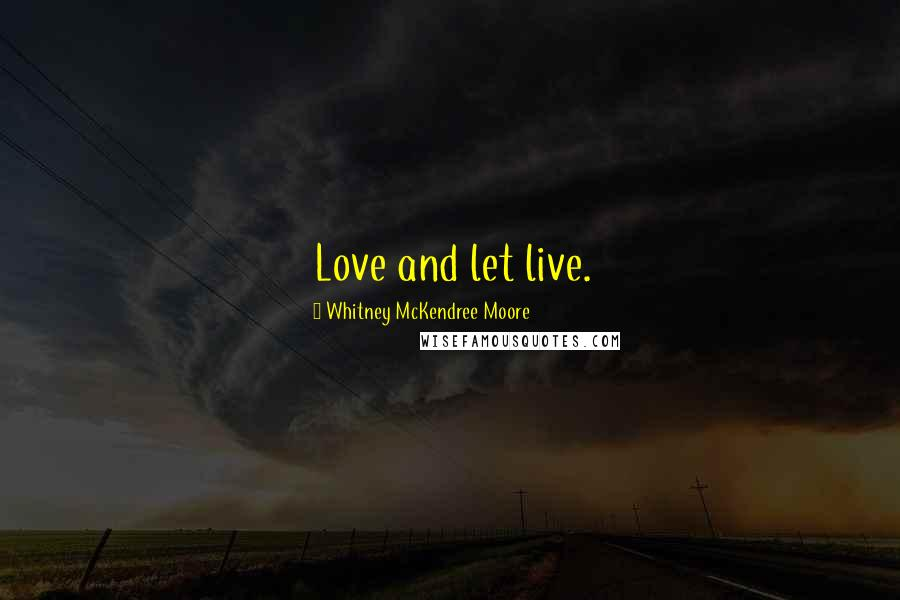 Whitney McKendree Moore quotes: Love and let live.