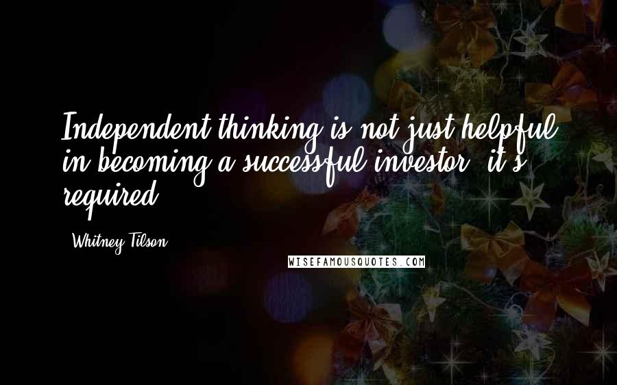 Whitney Tilson quotes: Independent thinking is not just helpful in becoming a successful investor, it's required.