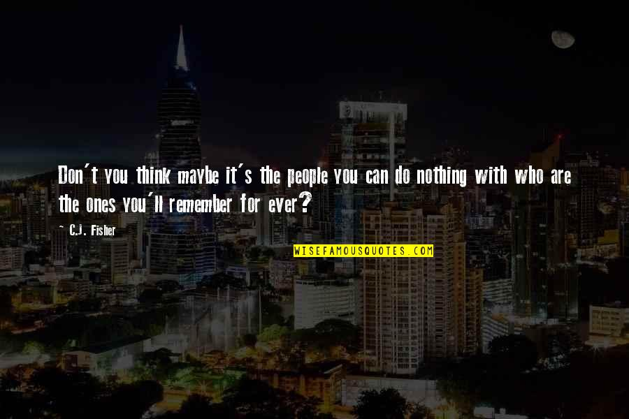 Who Do You Think You Are Quotes By C.J. Fisher: Don't you think maybe it's the people you