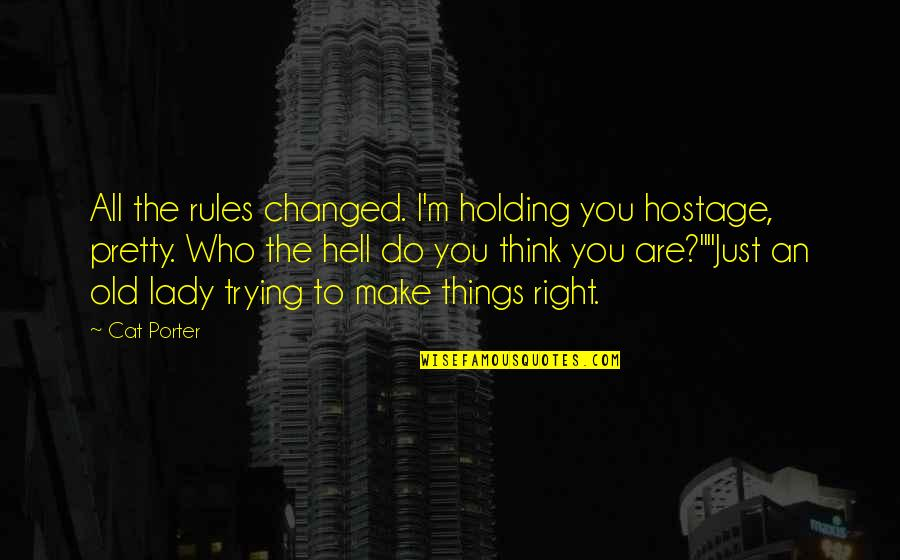 Who Do You Think You Are Quotes By Cat Porter: All the rules changed. I'm holding you hostage,