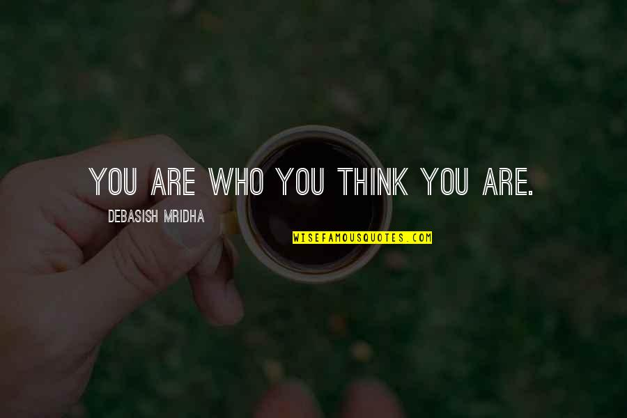 Who Do You Think You Are Quotes By Debasish Mridha: You are who you think you are.
