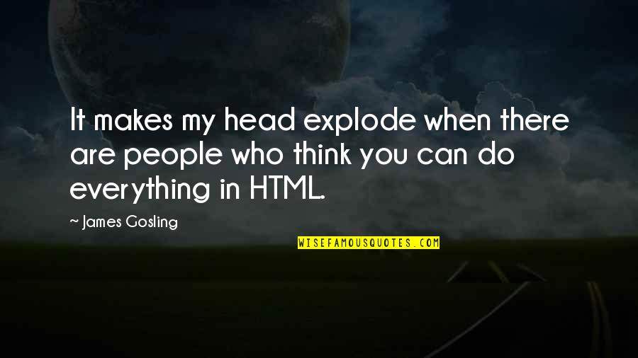 Who Do You Think You Are Quotes By James Gosling: It makes my head explode when there are