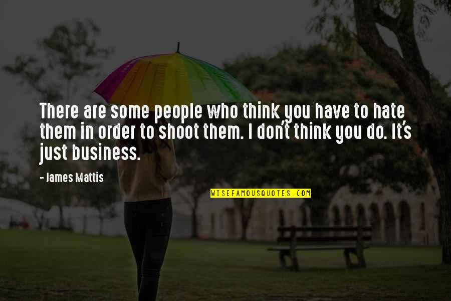 Who Do You Think You Are Quotes By James Mattis: There are some people who think you have