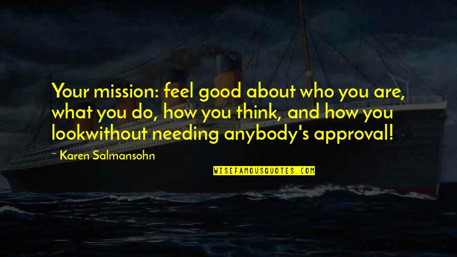 Who Do You Think You Are Quotes By Karen Salmansohn: Your mission: feel good about who you are,
