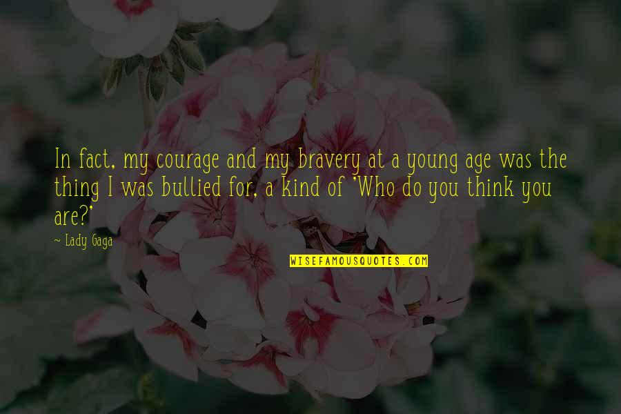Who Do You Think You Are Quotes By Lady Gaga: In fact, my courage and my bravery at
