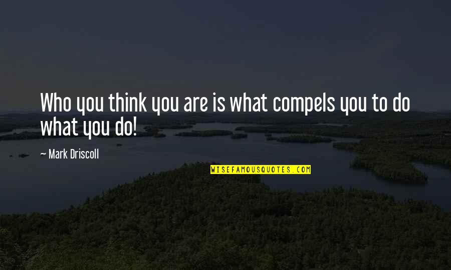 Who Do You Think You Are Quotes By Mark Driscoll: Who you think you are is what compels