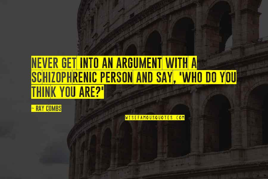 Who Do You Think You Are Quotes By Ray Combs: Never get into an argument with a schizophrenic