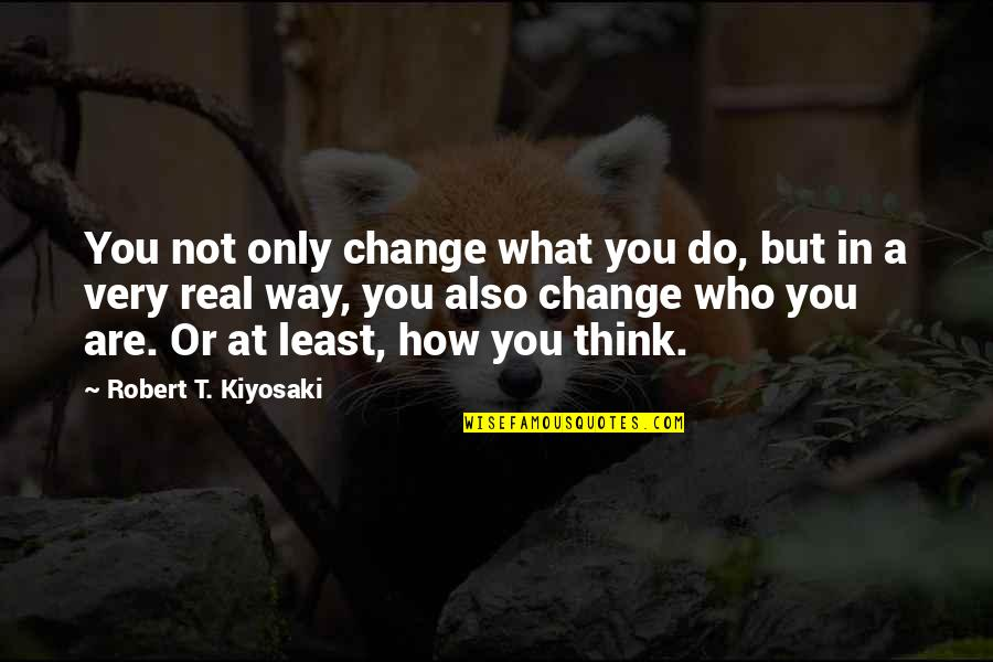 Who Do You Think You Are Quotes By Robert T. Kiyosaki: You not only change what you do, but
