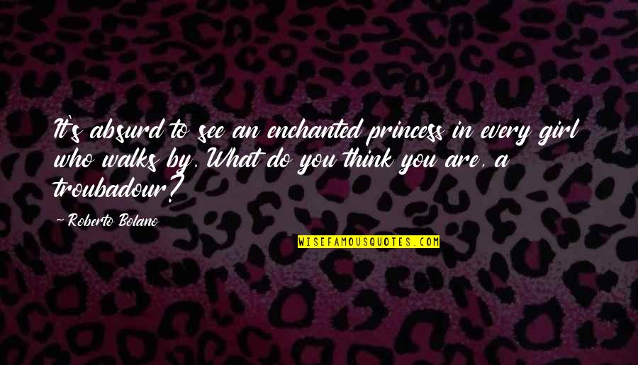 Who Do You Think You Are Quotes By Roberto Bolano: It's absurd to see an enchanted princess in