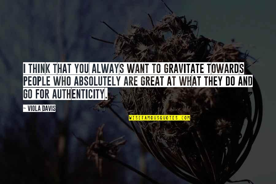 Who Do You Think You Are Quotes By Viola Davis: I think that you always want to gravitate
