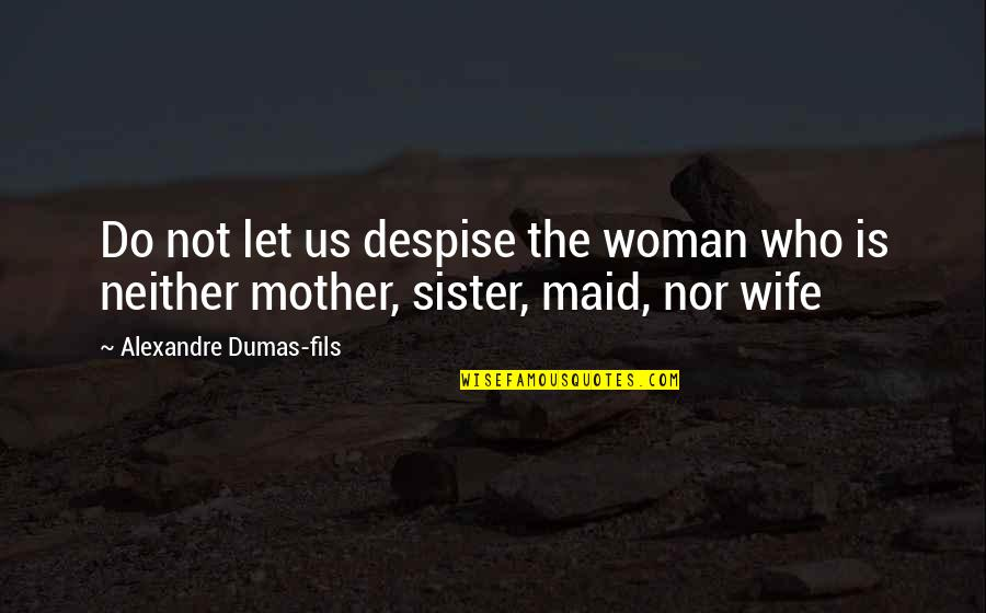 Who Is Sister Quotes By Alexandre Dumas-fils: Do not let us despise the woman who