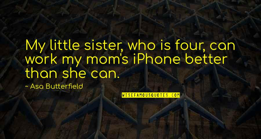 Who Is Sister Quotes By Asa Butterfield: My little sister, who is four, can work
