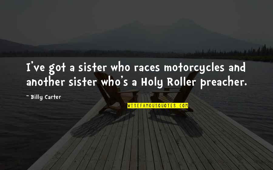 Who Is Sister Quotes By Billy Carter: I've got a sister who races motorcycles and