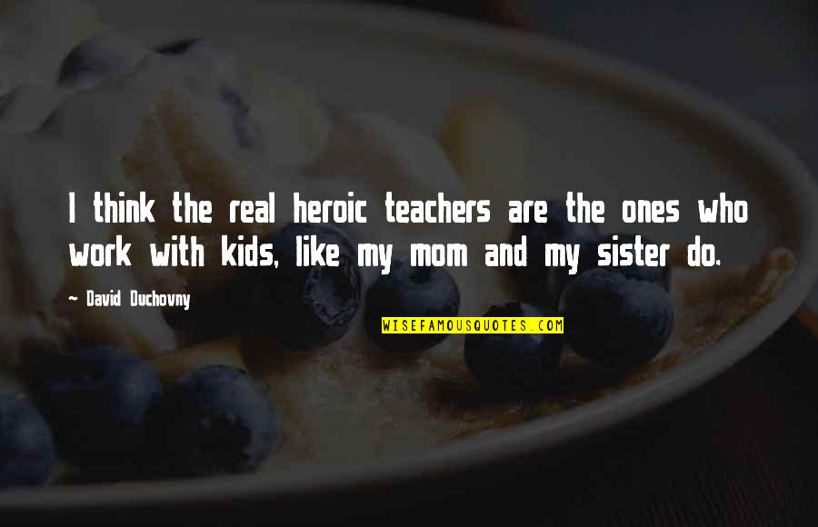 Who Is Sister Quotes By David Duchovny: I think the real heroic teachers are the