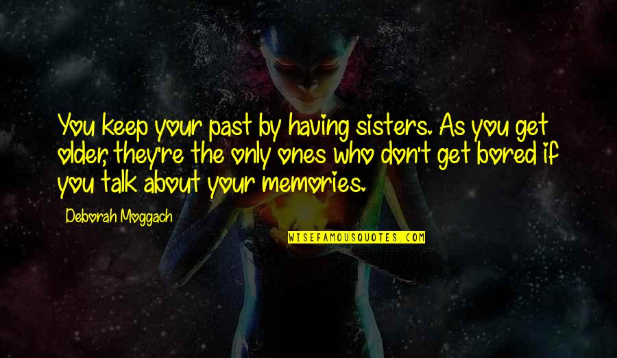 Who Is Sister Quotes By Deborah Moggach: You keep your past by having sisters. As