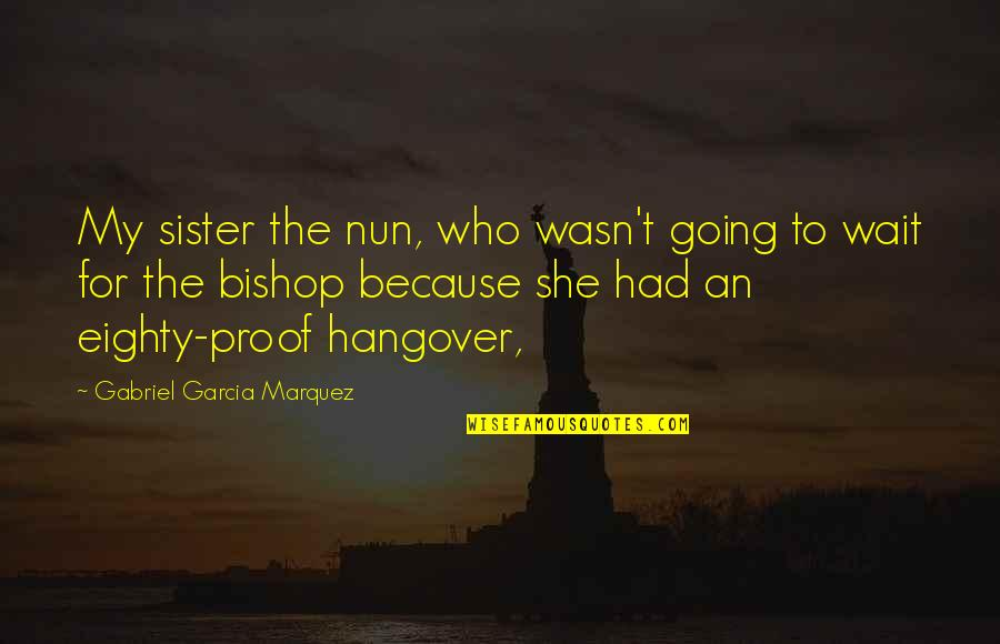 Who Is Sister Quotes By Gabriel Garcia Marquez: My sister the nun, who wasn't going to