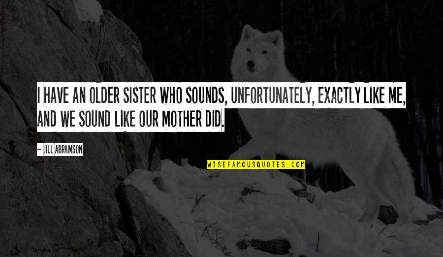 Who Is Sister Quotes By Jill Abramson: I have an older sister who sounds, unfortunately,