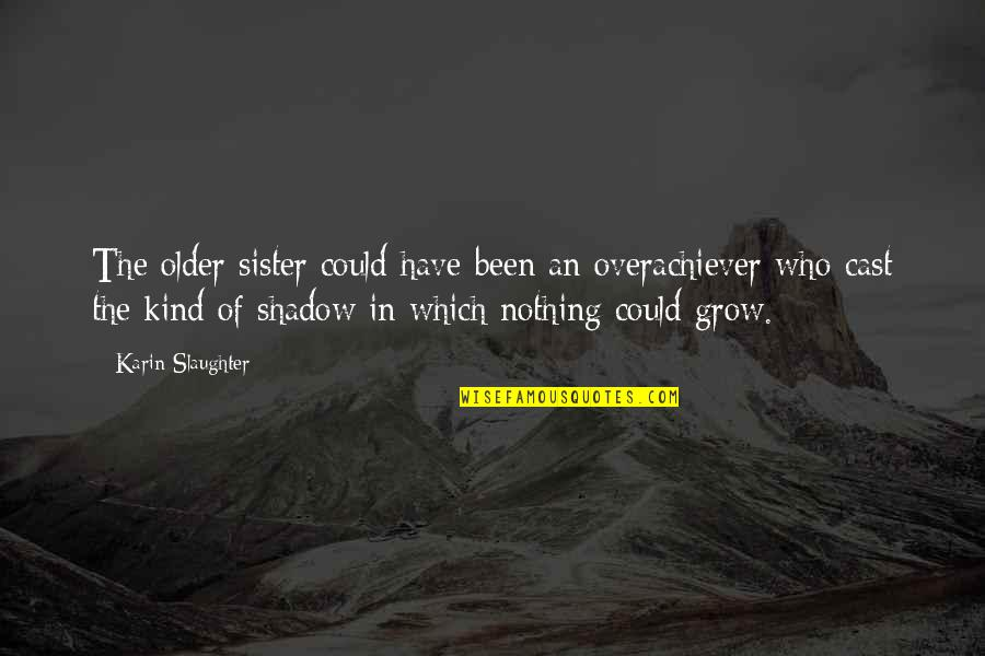 Who Is Sister Quotes By Karin Slaughter: The older sister could have been an overachiever