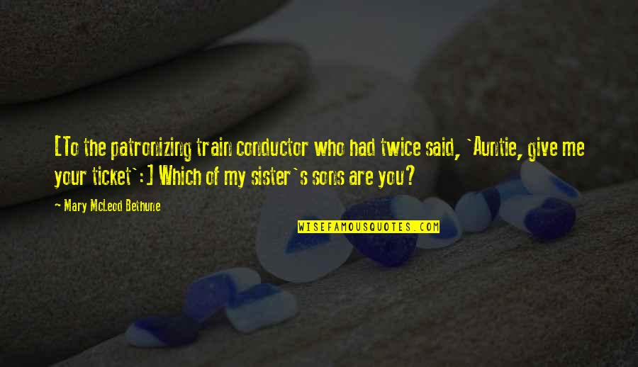 Who Is Sister Quotes By Mary McLeod Bethune: [To the patronizing train conductor who had twice
