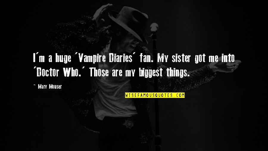 Who Is Sister Quotes By Mary Mouser: I'm a huge 'Vampire Diaries' fan. My sister