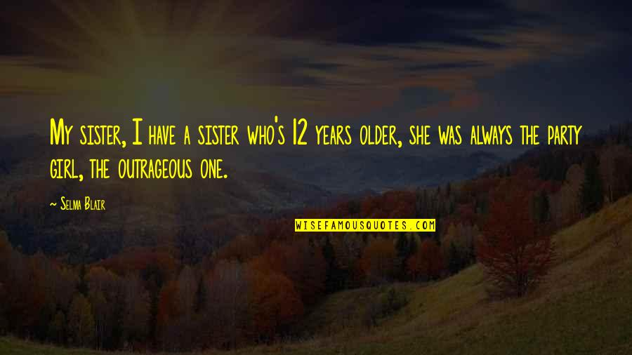 Who Is Sister Quotes By Selma Blair: My sister, I have a sister who's 12