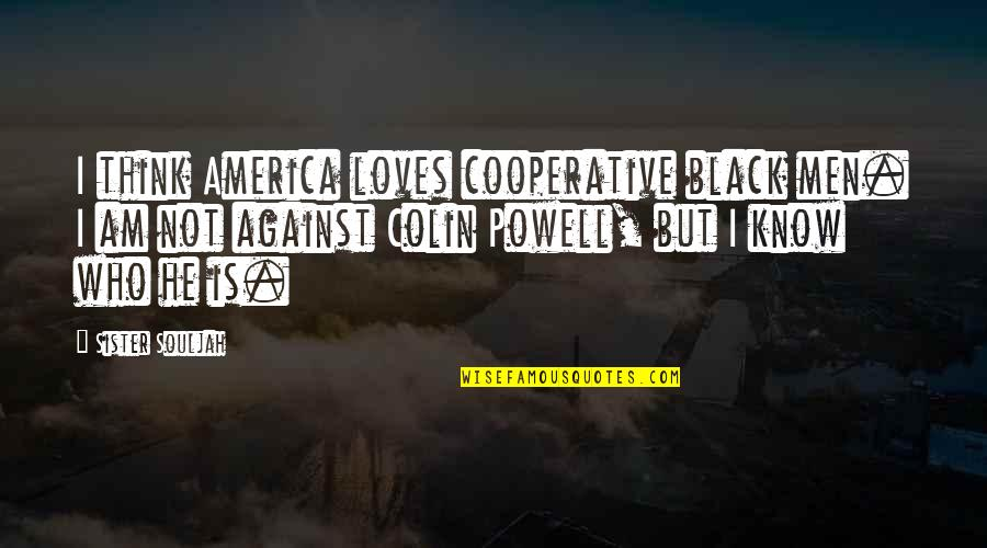 Who Is Sister Quotes By Sister Souljah: I think America loves cooperative black men. I