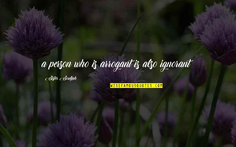 Who Is Sister Quotes By Sister Souljah: a person who is arrogant is also ignorant!