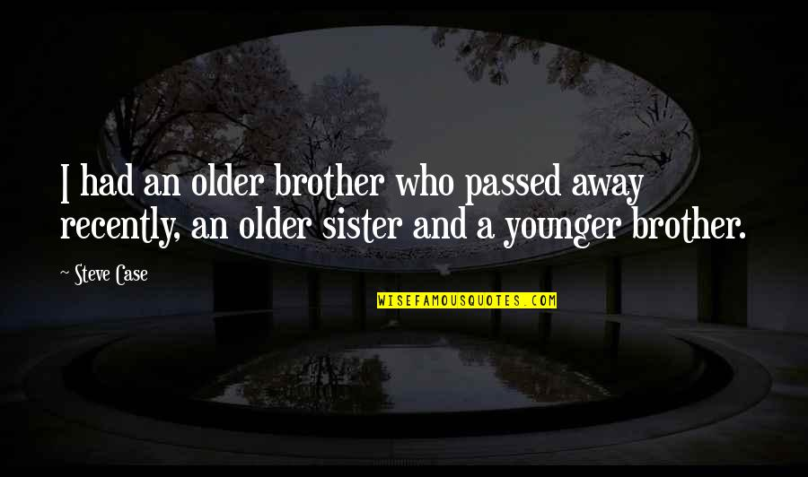 Who Is Sister Quotes By Steve Case: I had an older brother who passed away