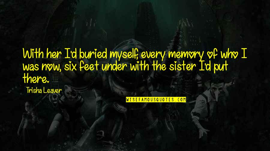 Who Is Sister Quotes By Trisha Leaver: With her I'd buried myself, every memory of