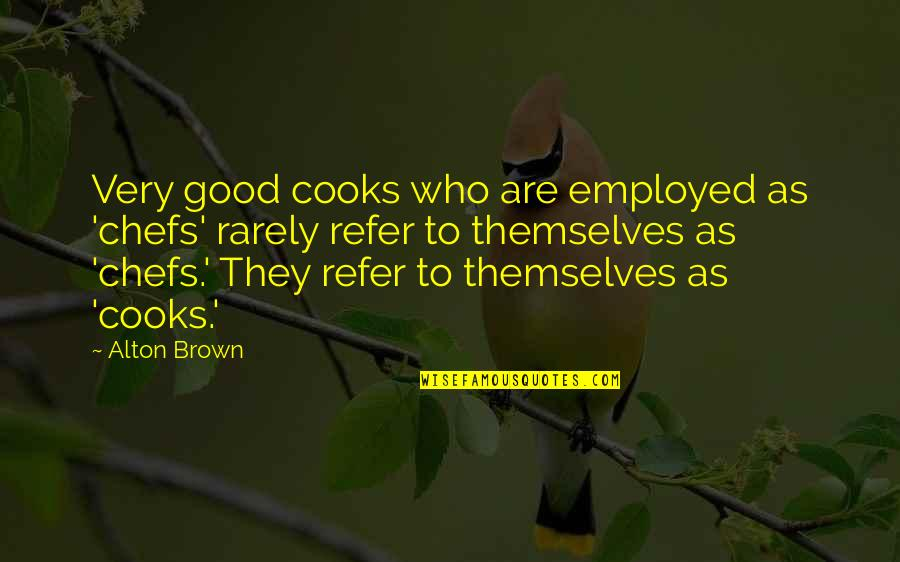 Who Quotes By Alton Brown: Very good cooks who are employed as 'chefs'