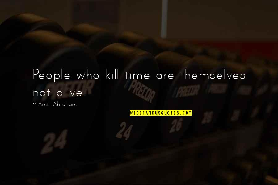 Who Quotes By Amit Abraham: People who kill time are themselves not alive.
