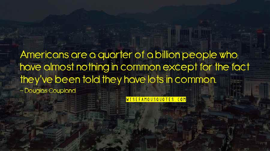 Who Quotes By Douglas Coupland: Americans are a quarter of a billion people