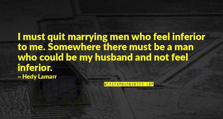 Who Quotes By Hedy Lamarr: I must quit marrying men who feel inferior