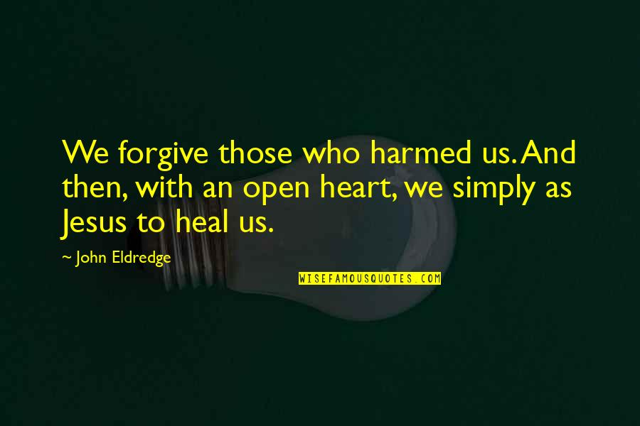 Who Quotes By John Eldredge: We forgive those who harmed us. And then,