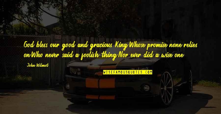 Who Quotes By John Wilmot: God bless our good and gracious King,Whose promise